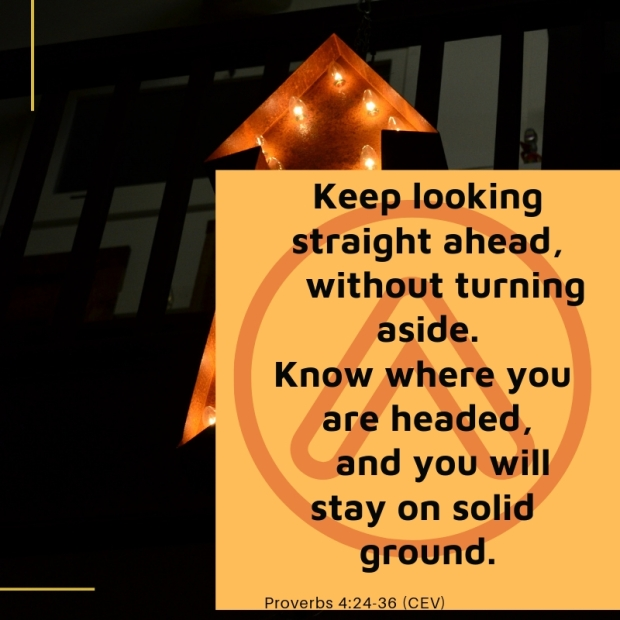 Keep looking straight ahead, without turning aside. Know where you are headed, and you will stay on solid ground.-2