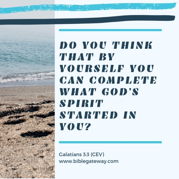 Do you think that by yourself you can complete what God's Spirit started in you?