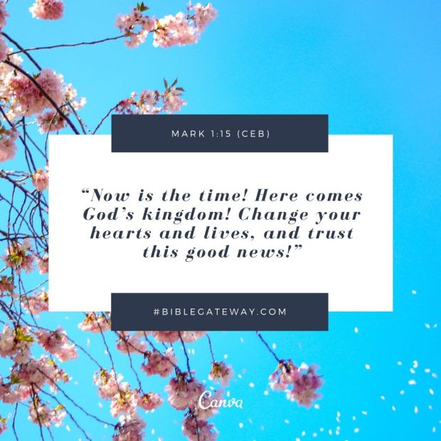 """Now is the time! Here comes God's kingdom! Change your hearts and lives, and trust this good news!"""