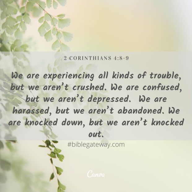We are experiencing all kinds of trouble, but we aren't crushed. We are confused, but we aren't depressed. 9 We are harassed, but we aren't abandoned. We are knocked down, but we aren't knocked out.-2