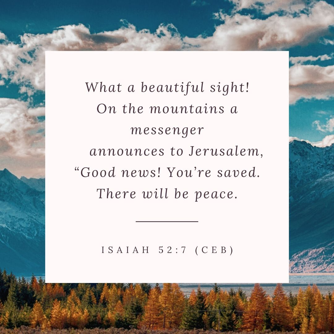 "What a beautiful sight! On the mountains a messenger announces to Jerusalem, ""Good news! You're saved. There will be peace."